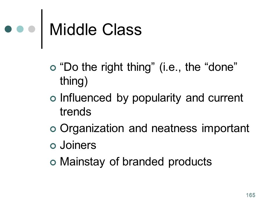165 Middle Class Do the right thing (i.e., the done thing) Influenced by popularity and current trends Organization and neatness important Joiners Mainstay of branded products