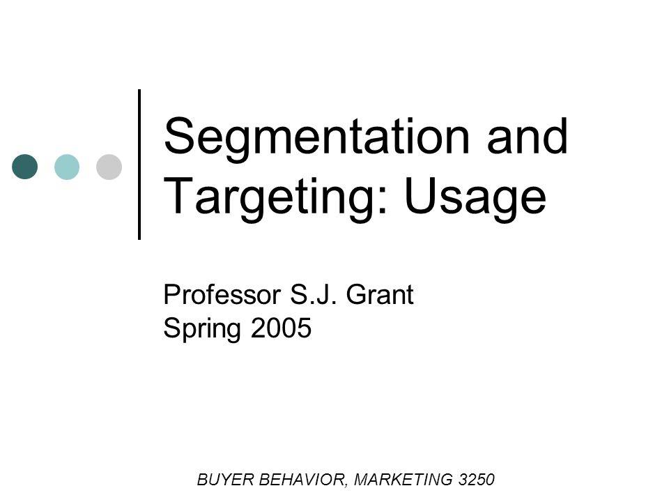 Professor S.J. Grant Spring 2005 Segmentation and Targeting: Usage BUYER BEHAVIOR, MARKETING 3250