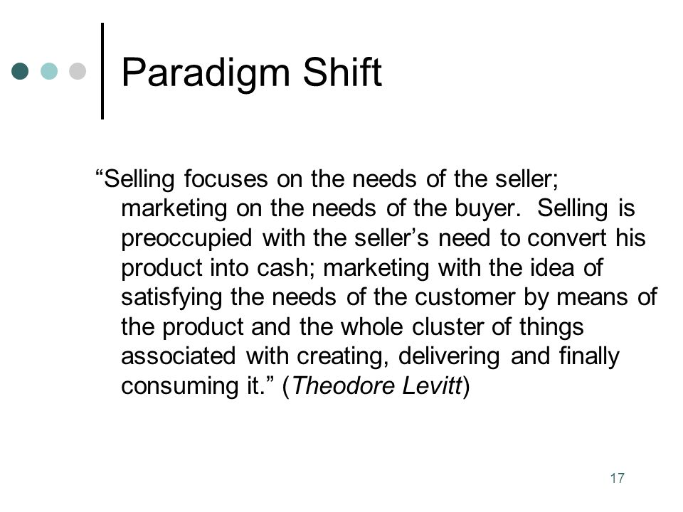 17 Paradigm Shift Selling focuses on the needs of the seller; marketing on the needs of the buyer.