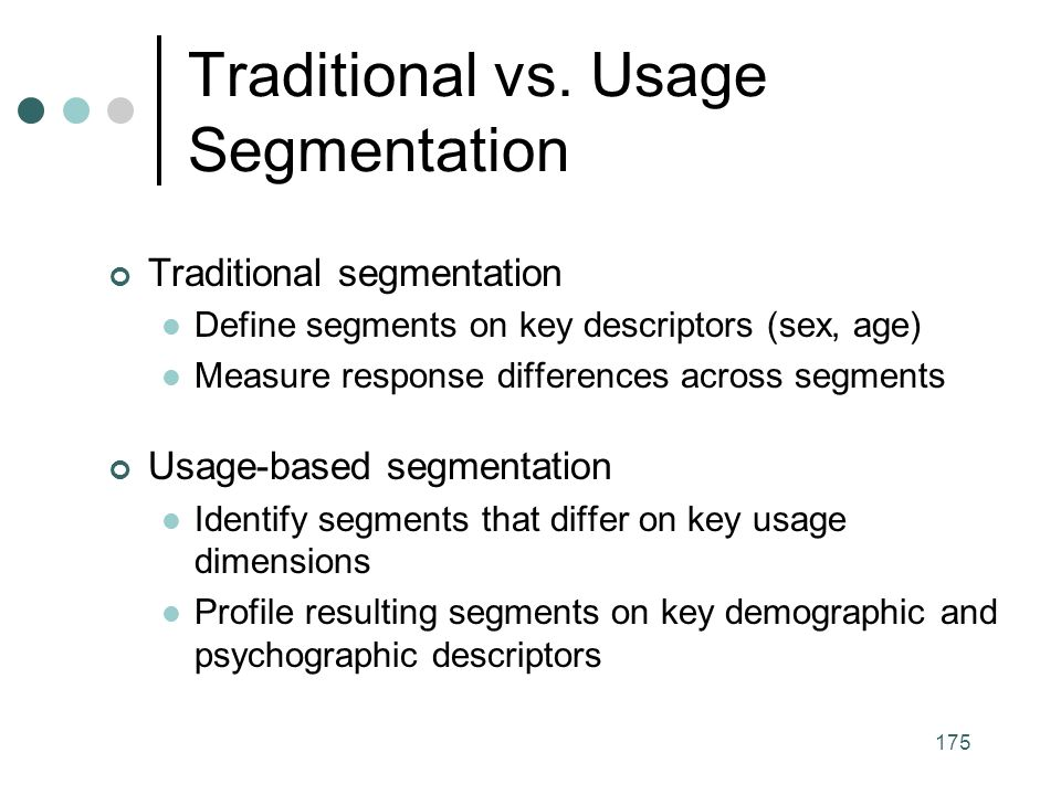 175 Traditional segmentation Define segments on key descriptors (sex, age) Measure response differences across segments Usage-based segmentation Identify segments that differ on key usage dimensions Profile resulting segments on key demographic and psychographic descriptors Traditional vs.