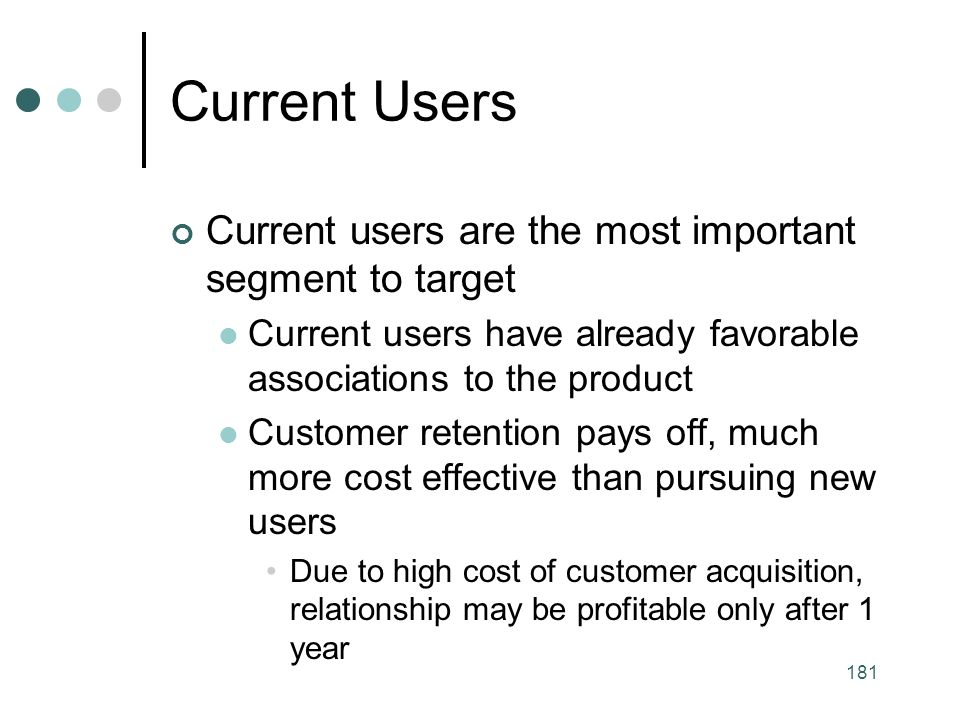 181 Current Users Current users are the most important segment to target Current users have already favorable associations to the product Customer retention pays off, much more cost effective than pursuing new users Due to high cost of customer acquisition, relationship may be profitable only after 1 year
