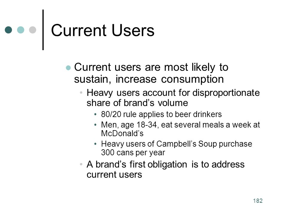 182 Current Users Current users are most likely to sustain, increase consumption Heavy users account for disproportionate share of brand's volume 80/20 rule applies to beer drinkers Men, age 18-34, eat several meals a week at McDonald's Heavy users of Campbell's Soup purchase 300 cans per year A brand's first obligation is to address current users