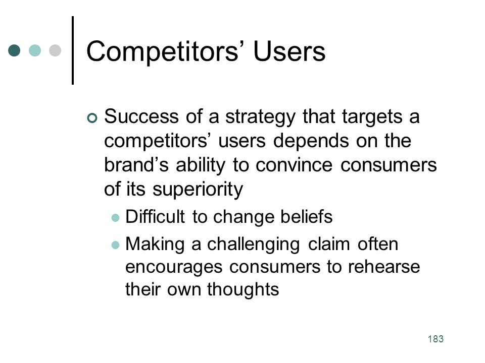 183 Competitors' Users Success of a strategy that targets a competitors' users depends on the brand's ability to convince consumers of its superiority Difficult to change beliefs Making a challenging claim often encourages consumers to rehearse their own thoughts