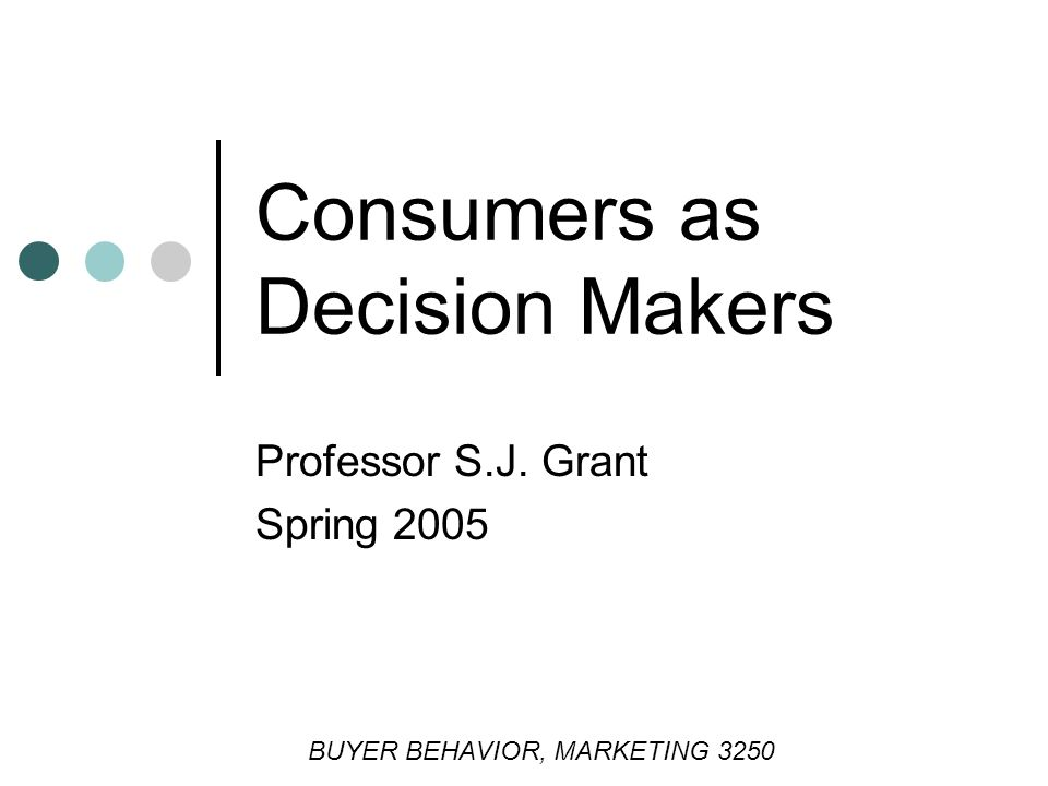 Consumers as Decision Makers Professor S.J. Grant Spring 2005 BUYER BEHAVIOR, MARKETING 3250