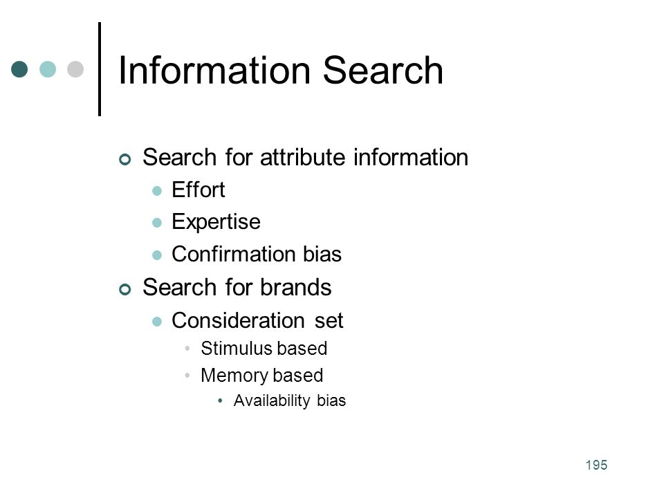 195 Search for attribute information Effort Expertise Confirmation bias Search for brands Consideration set Stimulus based Memory based Availability bias Information Search