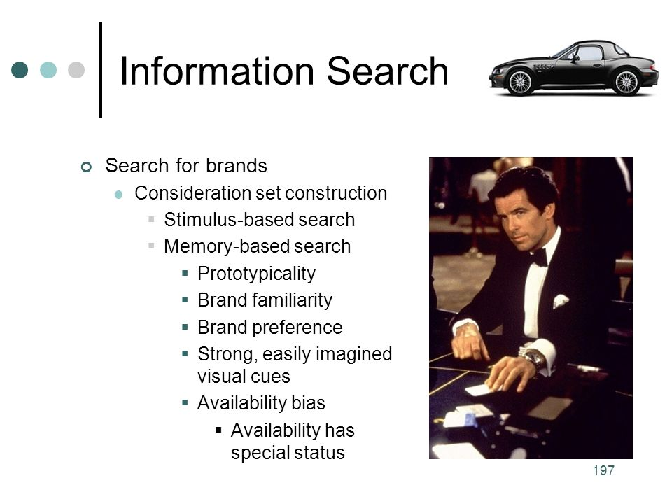 197 Search for brands Consideration set construction  Stimulus-based search  Memory-based search  Prototypicality  Brand familiarity  Brand preference  Strong, easily imagined visual cues  Availability bias  Availability has special status Information Search