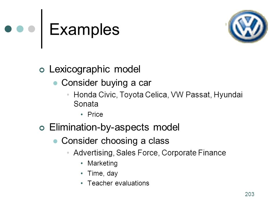 203 Examples Lexicographic model Consider buying a car Honda Civic, Toyota Celica, VW Passat, Hyundai Sonata Price Elimination-by-aspects model Consider choosing a class Advertising, Sales Force, Corporate Finance Marketing Time, day Teacher evaluations