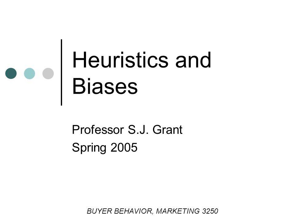 Heuristics and Biases Professor S.J. Grant Spring 2005 BUYER BEHAVIOR, MARKETING 3250