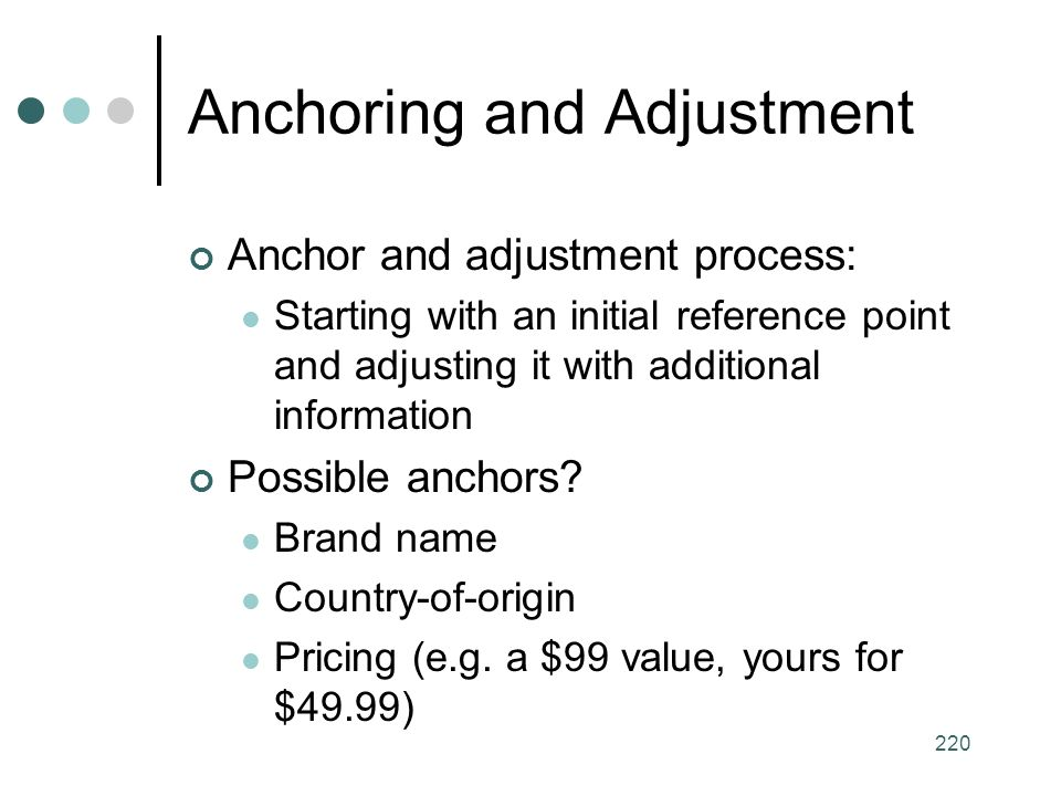 220 Anchoring and Adjustment Anchor and adjustment process: Starting with an initial reference point and adjusting it with additional information Possible anchors.