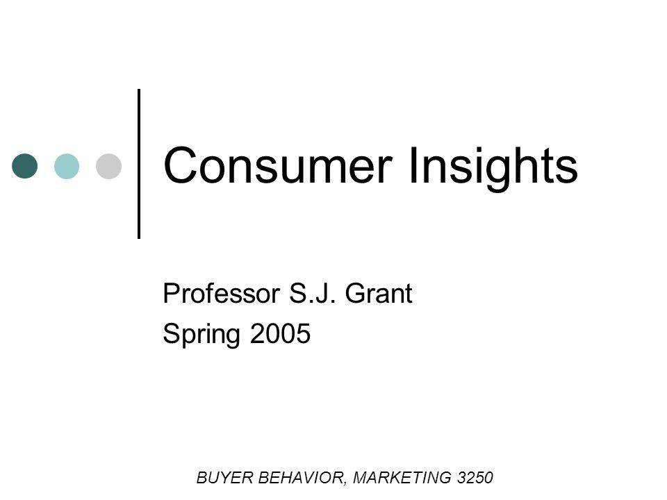 Consumer Insights Professor S.J. Grant Spring 2005 BUYER BEHAVIOR, MARKETING 3250