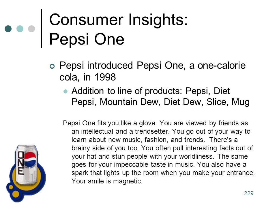 229 Consumer Insights: Pepsi One Pepsi introduced Pepsi One, a one-calorie cola, in 1998 Addition to line of products: Pepsi, Diet Pepsi, Mountain Dew, Diet Dew, Slice, Mug Pepsi One fits you like a glove.