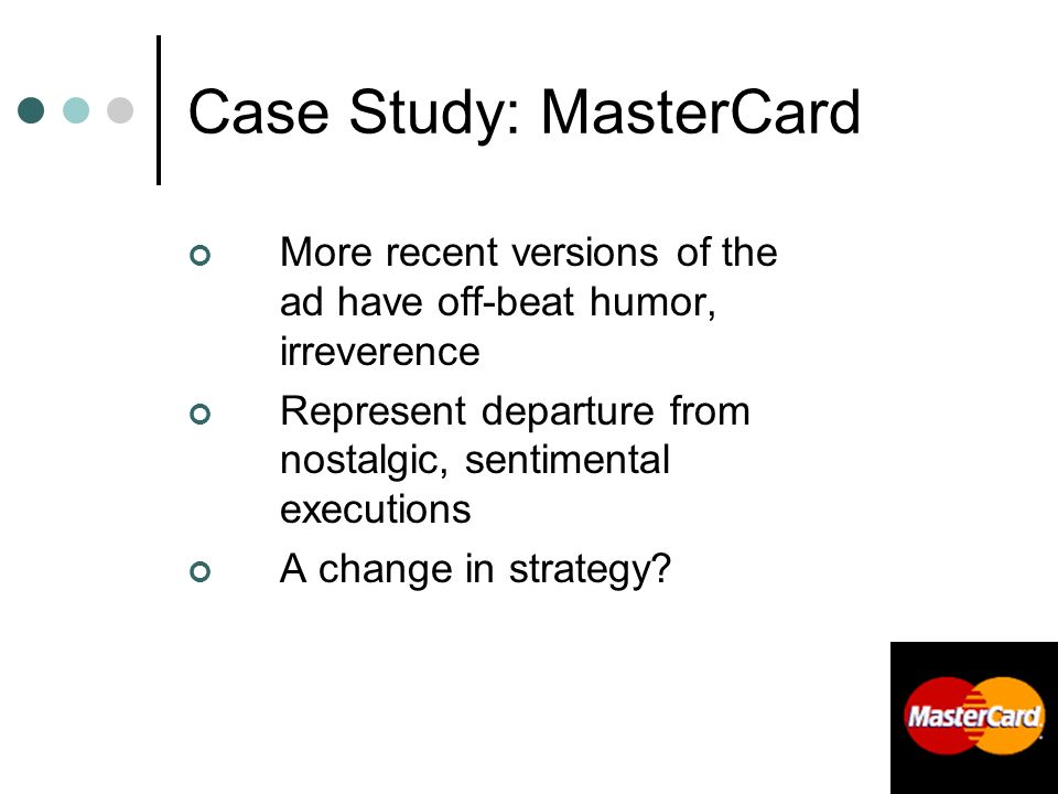 235 Case Study: MasterCard More recent versions of the ad have off-beat humor, irreverence Represent departure from nostalgic, sentimental executions A change in strategy