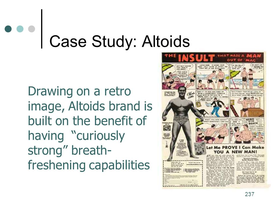 237 Case Study: Altoids Drawing on a retro image, Altoids brand is built on the benefit of having curiously strong breath- freshening capabilities