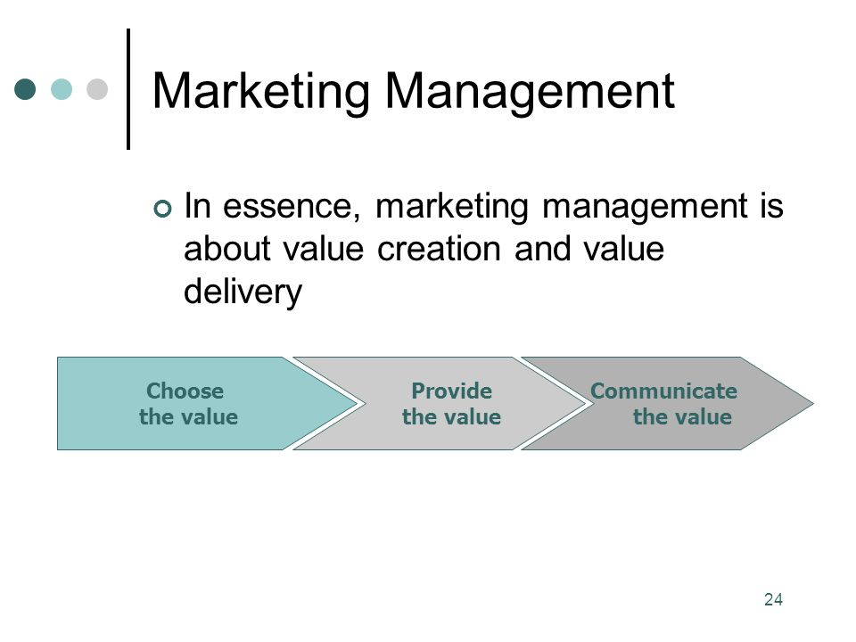 24 Marketing Management In essence, marketing management is about value creation and value delivery Choose the value Provide the value Communicate the value