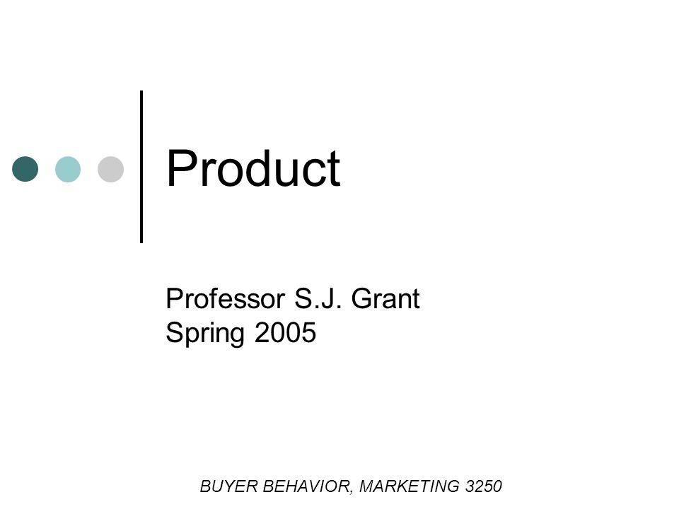 Product Professor S.J. Grant Spring 2005 BUYER BEHAVIOR, MARKETING 3250