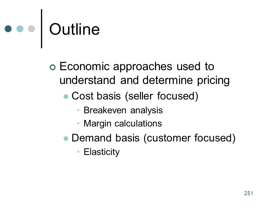 251 Outline Economic approaches used to understand and determine pricing Cost basis (seller focused) Breakeven analysis Margin calculations Demand basis (customer focused) Elasticity