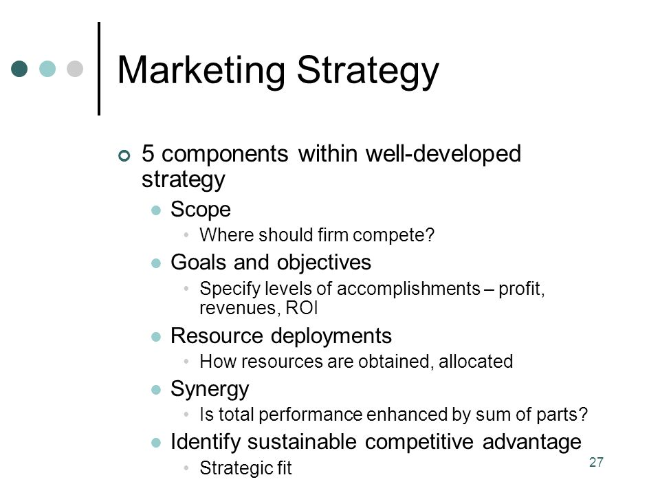 27 Marketing Strategy 5 components within well-developed strategy Scope Where should firm compete.