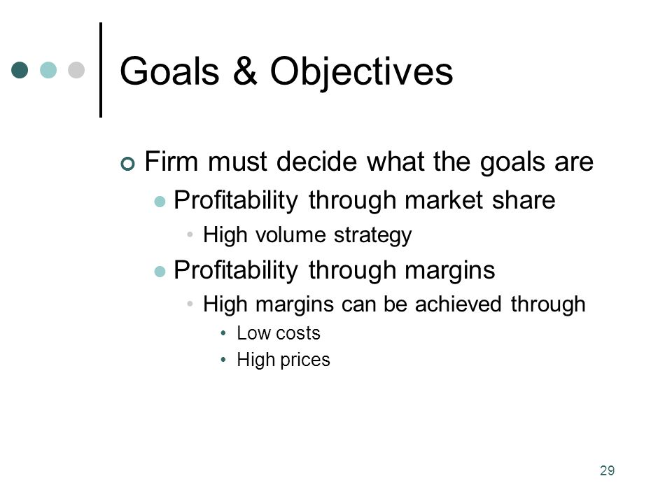 29 Goals & Objectives Firm must decide what the goals are Profitability through market share High volume strategy Profitability through margins High margins can be achieved through Low costs High prices