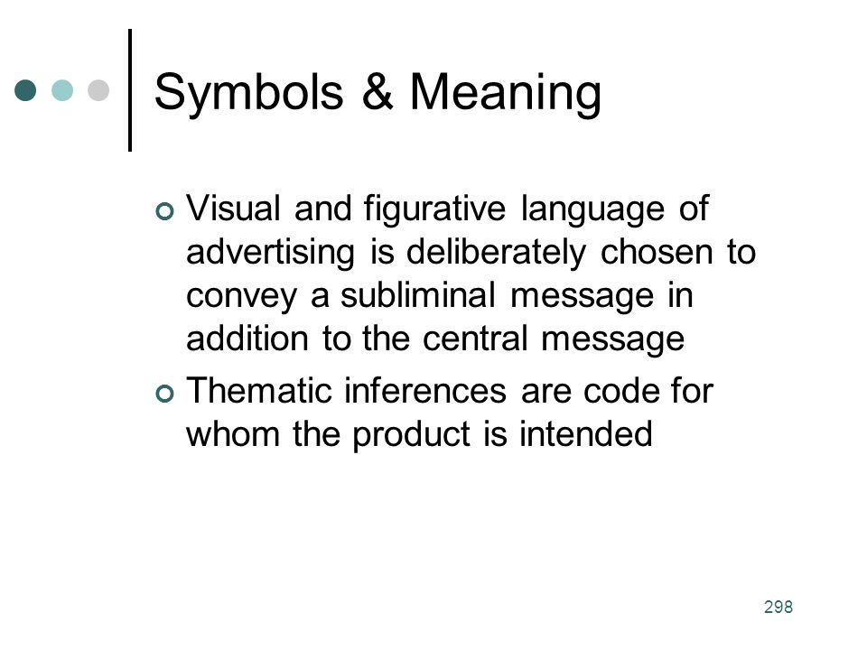 298 Symbols & Meaning Visual and figurative language of advertising is deliberately chosen to convey a subliminal message in addition to the central message Thematic inferences are code for whom the product is intended