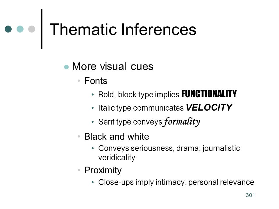301 Thematic Inferences More visual cues Fonts Bold, block type implies FUNCTIONALITY Italic type communicates VELOCITY Serif type conveys formality Black and white Conveys seriousness, drama, journalistic veridicality Proximity Close-ups imply intimacy, personal relevance