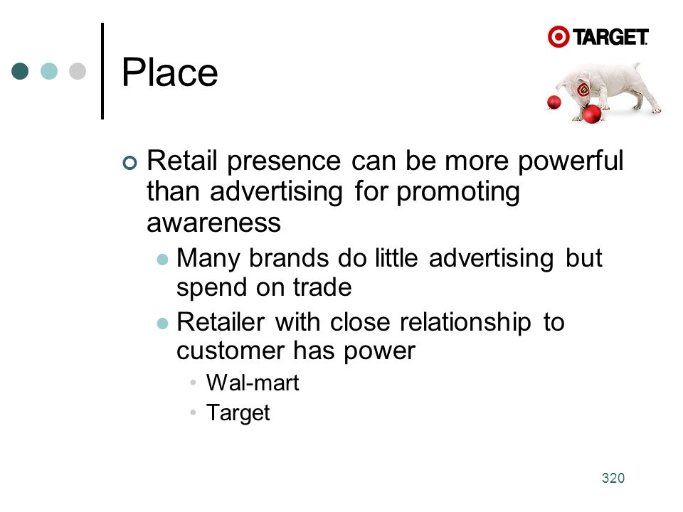 320 Place Retail presence can be more powerful than advertising for promoting awareness Many brands do little advertising but spend on trade Retailer with close relationship to customer has power Wal-mart Target