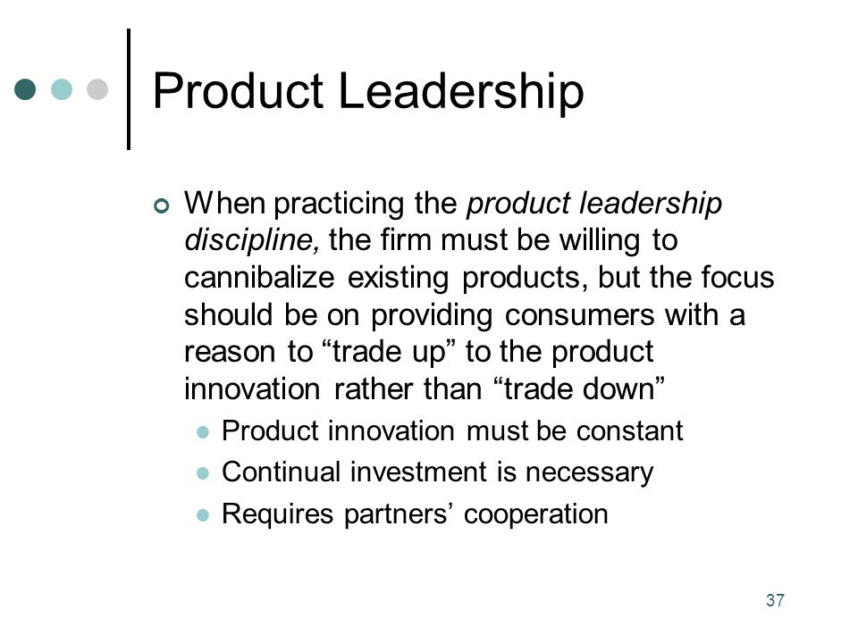 37 Product Leadership When practicing the product leadership discipline, the firm must be willing to cannibalize existing products, but the focus should be on providing consumers with a reason to trade up to the product innovation rather than trade down Product innovation must be constant Continual investment is necessary Requires partners' cooperation