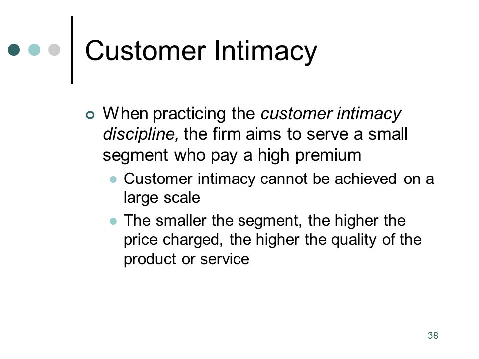 38 Customer Intimacy When practicing the customer intimacy discipline, the firm aims to serve a small segment who pay a high premium Customer intimacy cannot be achieved on a large scale The smaller the segment, the higher the price charged, the higher the quality of the product or service