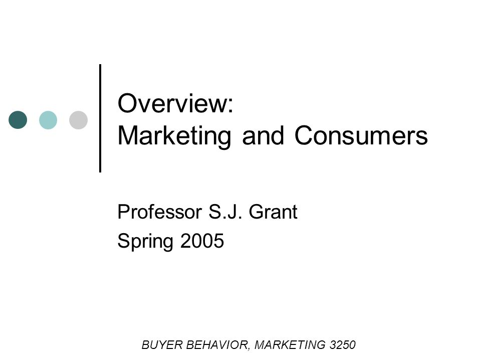 Professor S.J. Grant Spring 2005 Overview: Marketing and Consumers BUYER BEHAVIOR, MARKETING 3250