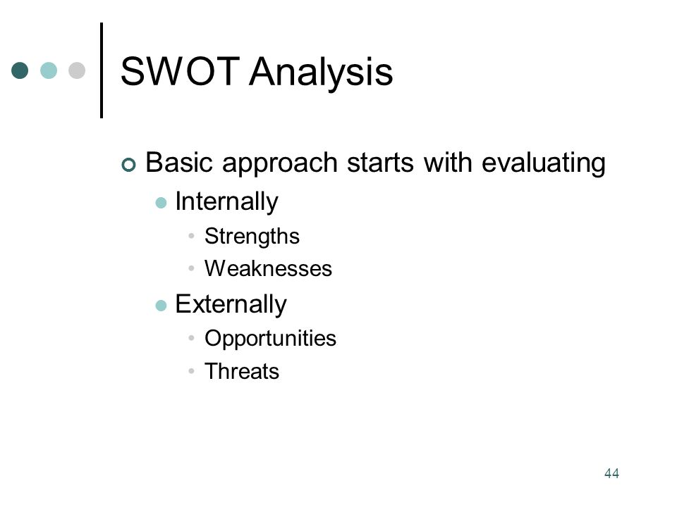 44 SWOT Analysis Basic approach starts with evaluating Internally Strengths Weaknesses Externally Opportunities Threats