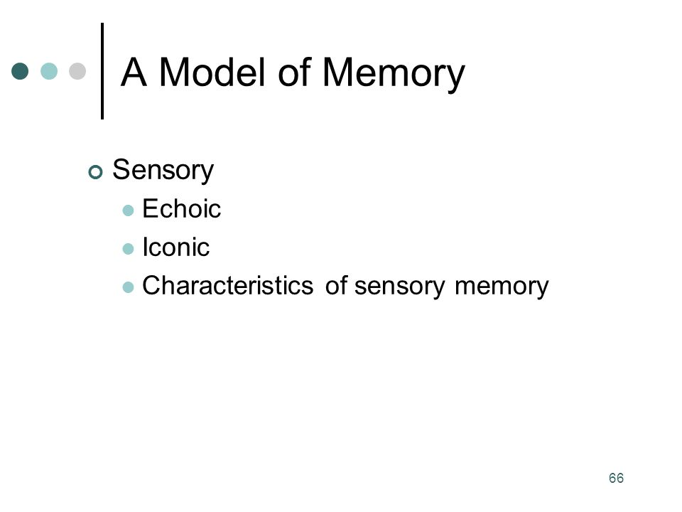 66 Sensory Echoic Iconic Characteristics of sensory memory A Model of Memory