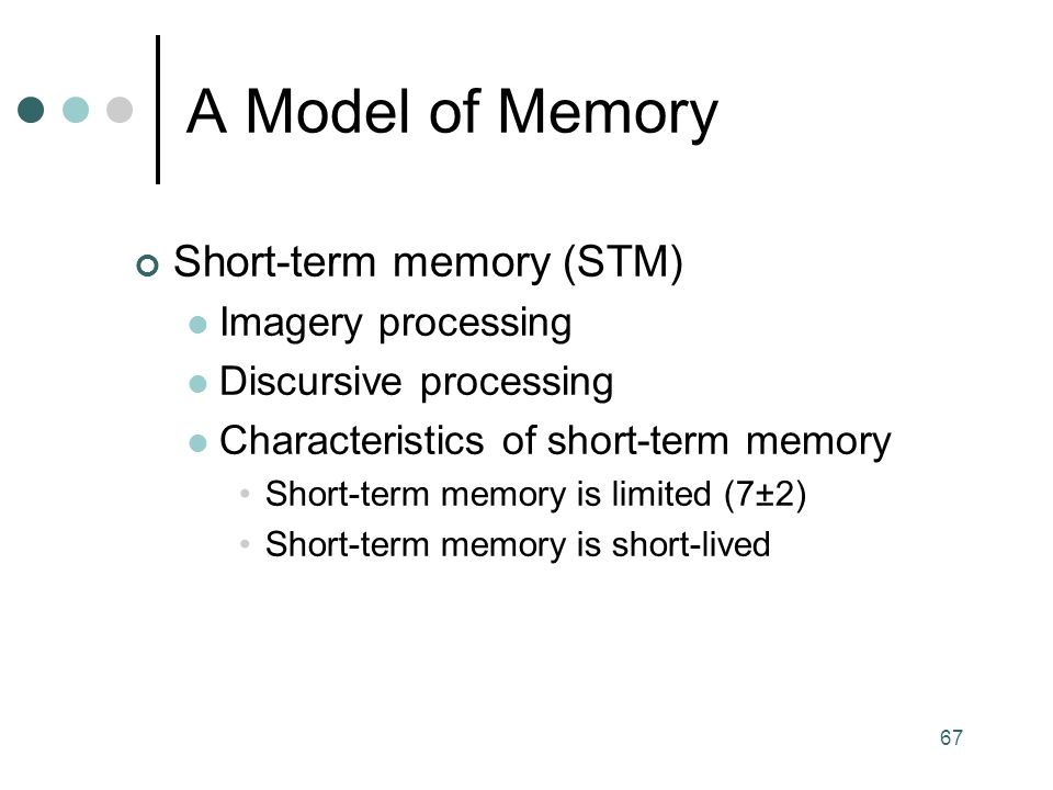 67 Short-term memory (STM) Imagery processing Discursive processing Characteristics of short-term memory Short-term memory is limited (7±2) Short-term memory is short-lived A Model of Memory
