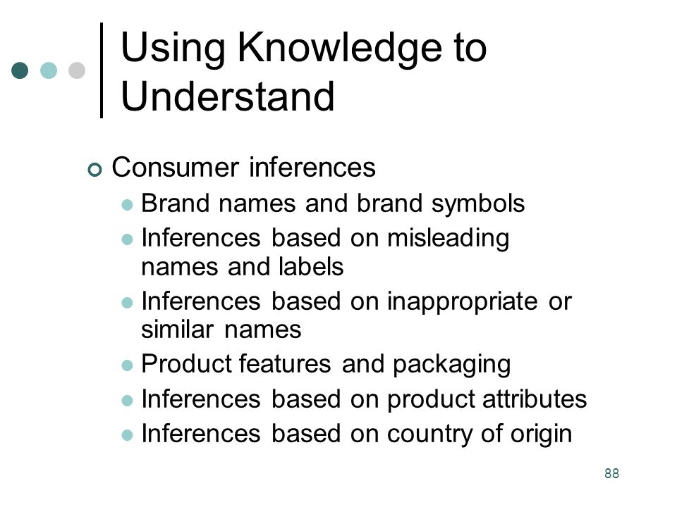 88 Consumer inferences Brand names and brand symbols Inferences based on misleading names and labels Inferences based on inappropriate or similar names Product features and packaging Inferences based on product attributes Inferences based on country of origin Using Knowledge to Understand