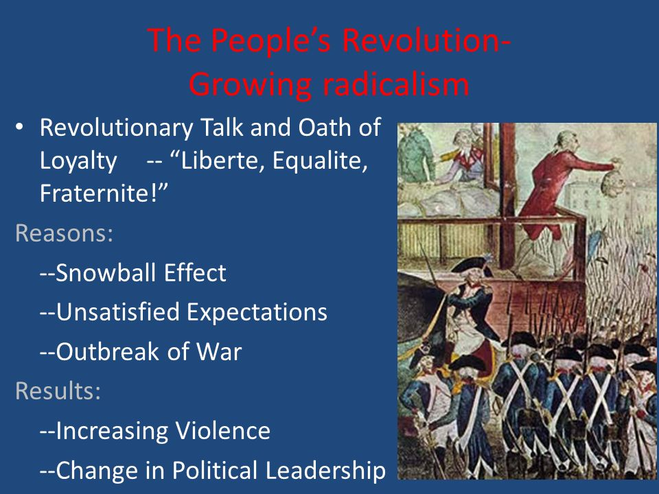 The People's Revolution- Growing radicalism Revolutionary Talk and Oath of Loyalty -- Liberte, Equalite, Fraternite! Reasons: --Snowball Effect --Unsatisfied Expectations --Outbreak of War Results: --Increasing Violence --Change in Political Leadership