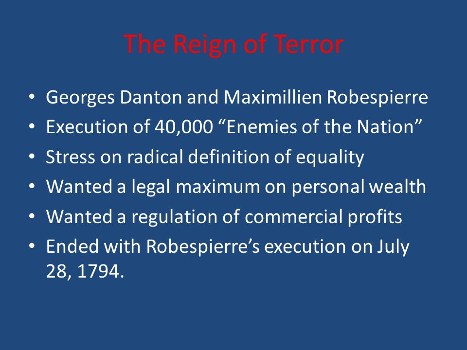 The Reign of Terror Georges Danton and Maximillien Robespierre Execution of 40,000 Enemies of the Nation Stress on radical definition of equality Wanted a legal maximum on personal wealth Wanted a regulation of commercial profits Ended with Robespierre's execution on July 28, 1794.