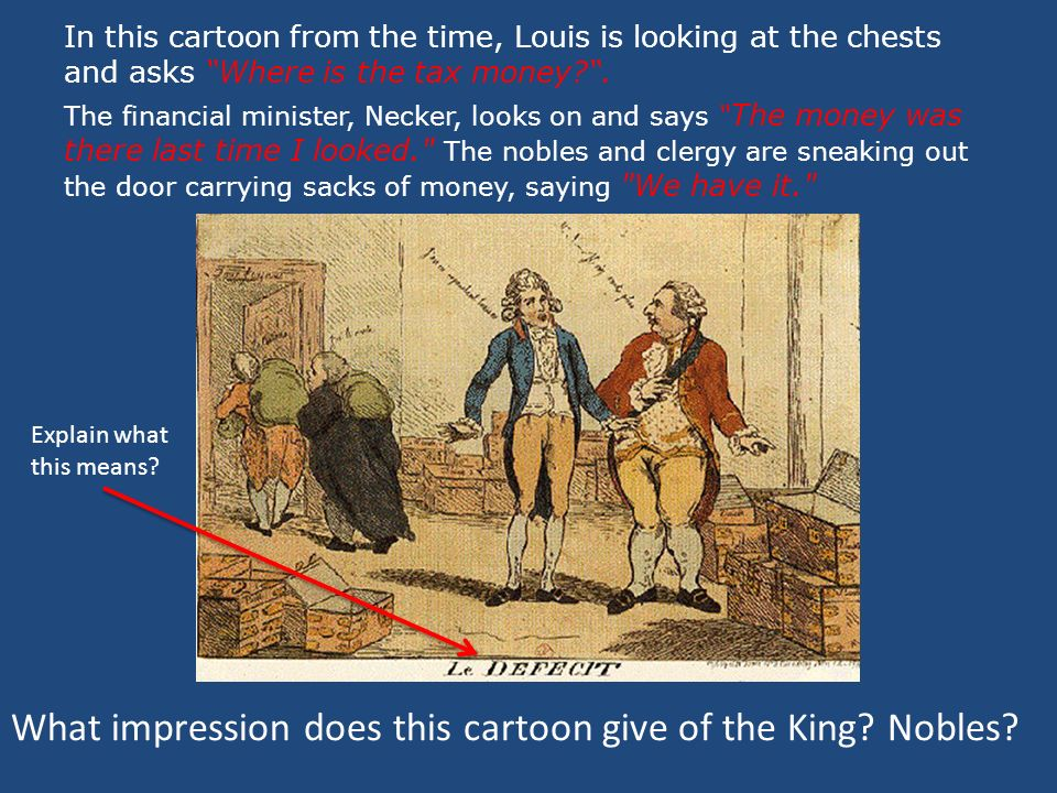 In this cartoon from the time, Louis is looking at the chests and asks Where is the tax money .