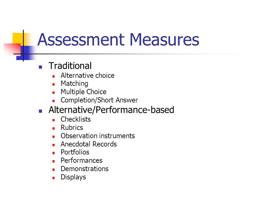 Assessment Measures Traditional Alternative choice Matching Multiple Choice Completion/Short Answer Alternative/Performance-based Checklists Rubrics Observation instruments Anecdotal Records Portfolios Performances Demonstrations Displays