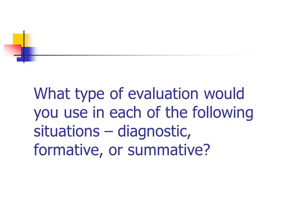 What type of evaluation would you use in each of the following situations – diagnostic, formative, or summative?