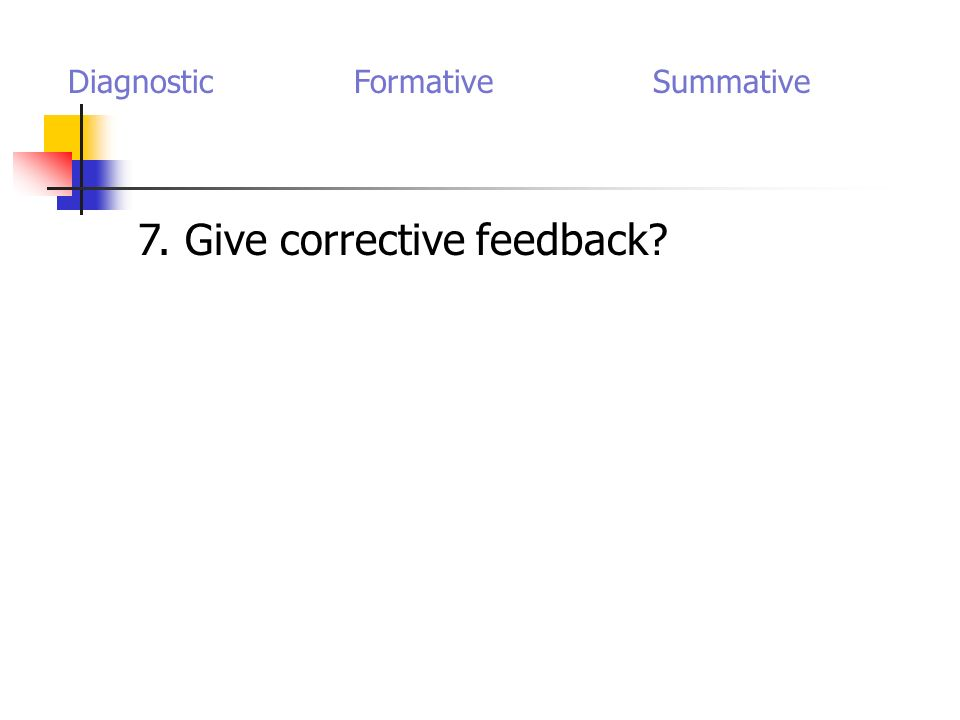 7. Give corrective feedback? Diagnostic Formative Summative