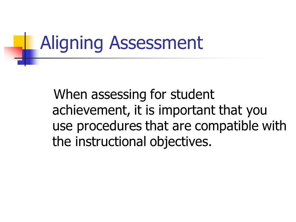 Aligning Assessment When assessing for student achievement, it is important that you use procedures that are compatible with the instructional objectives.