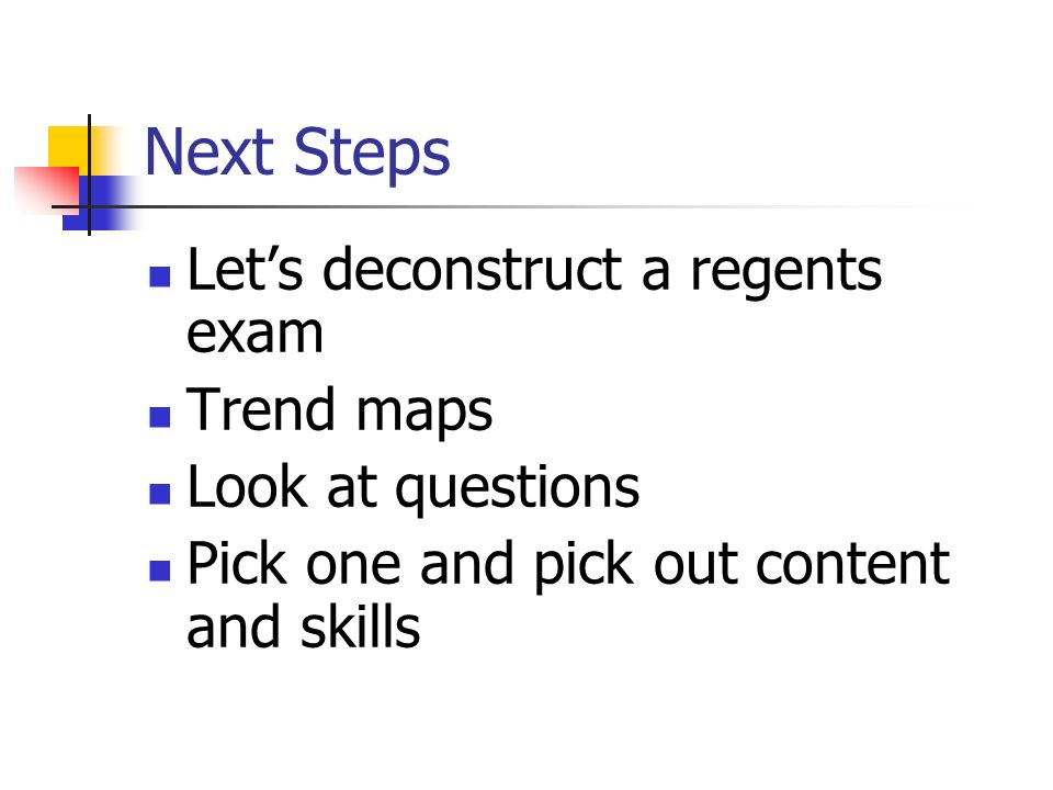 Next Steps Let's deconstruct a regents exam Trend maps Look at questions Pick one and pick out content and skills