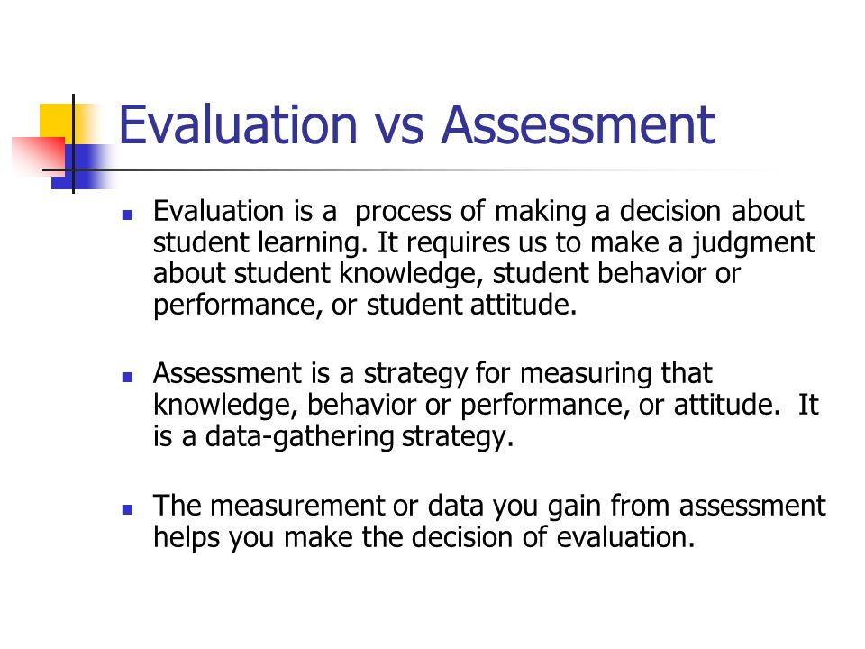 Evaluation vs Assessment Evaluation is a process of making a decision about student learning. It requires us to make a judgment about student knowledg