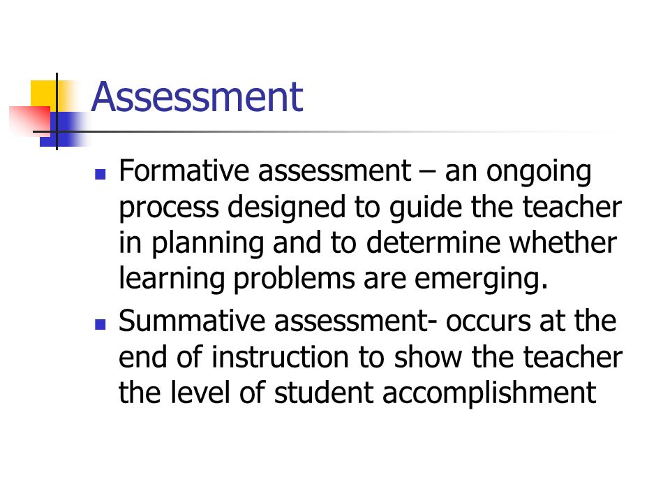 Assessment Formative assessment – an ongoing process designed to guide the teacher in planning and to determine whether learning problems are emerging.