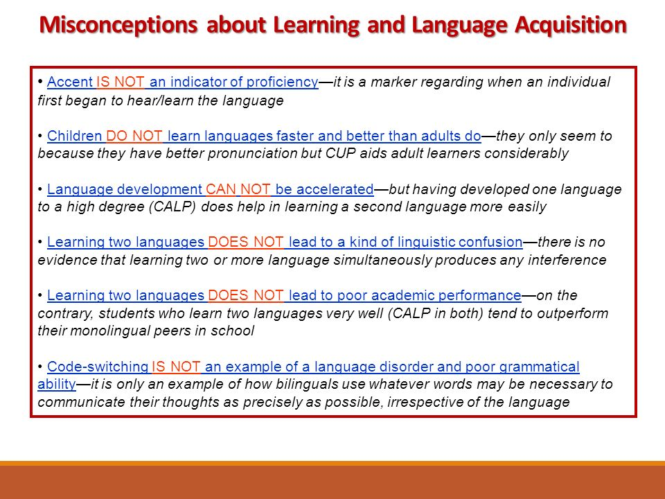 Accent IS NOT an indicator of proficiency—it is a marker regarding when an individual first began to hear/learn the language Children DO NOT learn languages faster and better than adults do—they only seem to because they have better pronunciation but CUP aids adult learners considerably Language development CAN NOT be accelerated—but having developed one language to a high degree (CALP) does help in learning a second language more easily Learning two languages DOES NOT lead to a kind of linguistic confusion—there is no evidence that learning two or more language simultaneously produces any interference Learning two languages DOES NOT lead to poor academic performance—on the contrary, students who learn two languages very well (CALP in both) tend to outperform their monolingual peers in school Code-switching IS NOT an example of a language disorder and poor grammatical ability—it is only an example of how bilinguals use whatever words may be necessary to communicate their thoughts as precisely as possible, irrespective of the language Misconceptions about Learning and Language Acquisition