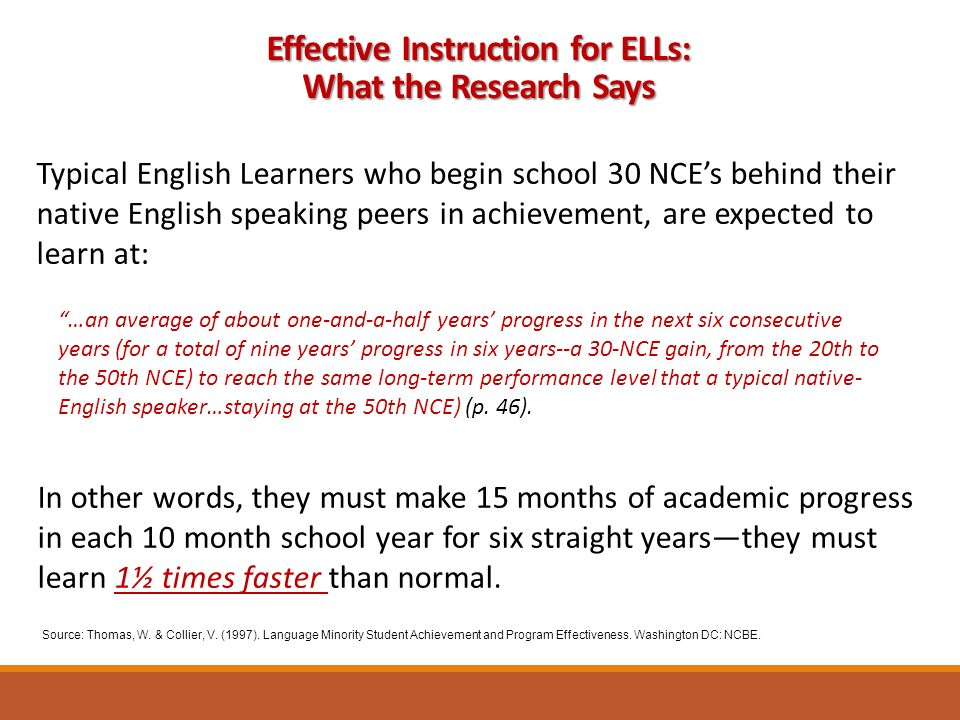 Effective Instruction for ELLs: What the Research Says Typical English Learners who begin school 30 NCE's behind their native English speaking peers in achievement, are expected to learn at: …an average of about one-and-a-half years' progress in the next six consecutive years (for a total of nine years' progress in six years--a 30-NCE gain, from the 20th to the 50th NCE) to reach the same long-term performance level that a typical native- English speaker…staying at the 50th NCE) (p.
