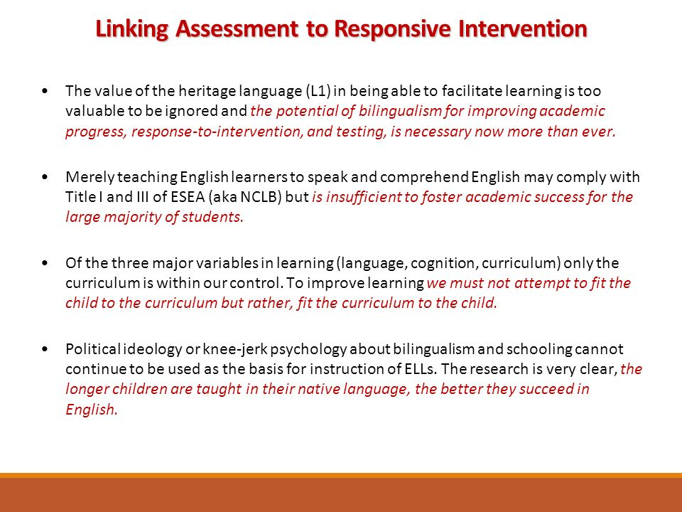 The value of the heritage language (L1) in being able to facilitate learning is too valuable to be ignored and the potential of bilingualism for improving academic progress, response-to-intervention, and testing, is necessary now more than ever.