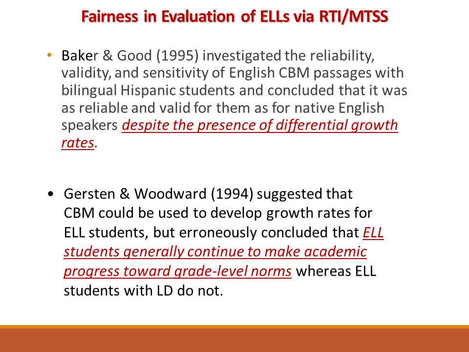 Baker & Good (1995) investigated the reliability, validity, and sensitivity of English CBM passages with bilingual Hispanic students and concluded that it was as reliable and valid for them as for native English speakers despite the presence of differential growth rates.