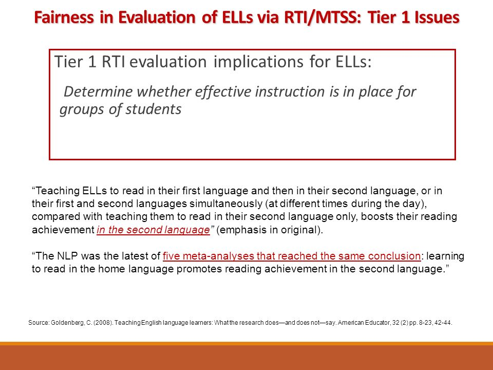 Tier 1 RTI evaluation implications for ELLs: Determine whether effective instruction is in place for groups of students Source: Goldenberg, C.