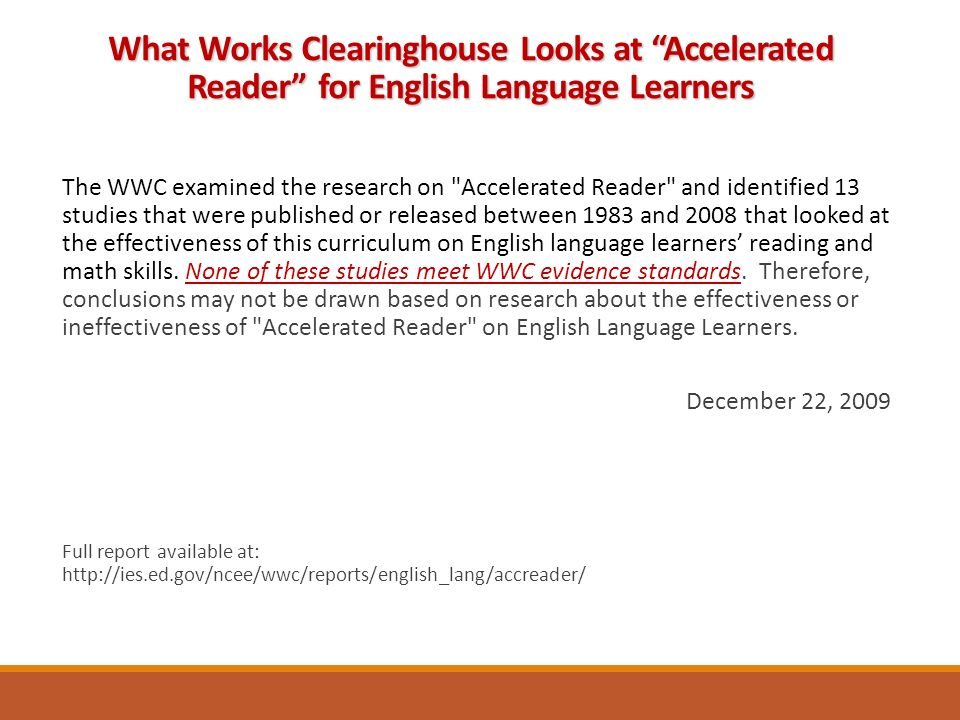 The WWC examined the research on Accelerated Reader and identified 13 studies that were published or released between 1983 and 2008 that looked at the effectiveness of this curriculum on English language learners' reading and math skills.