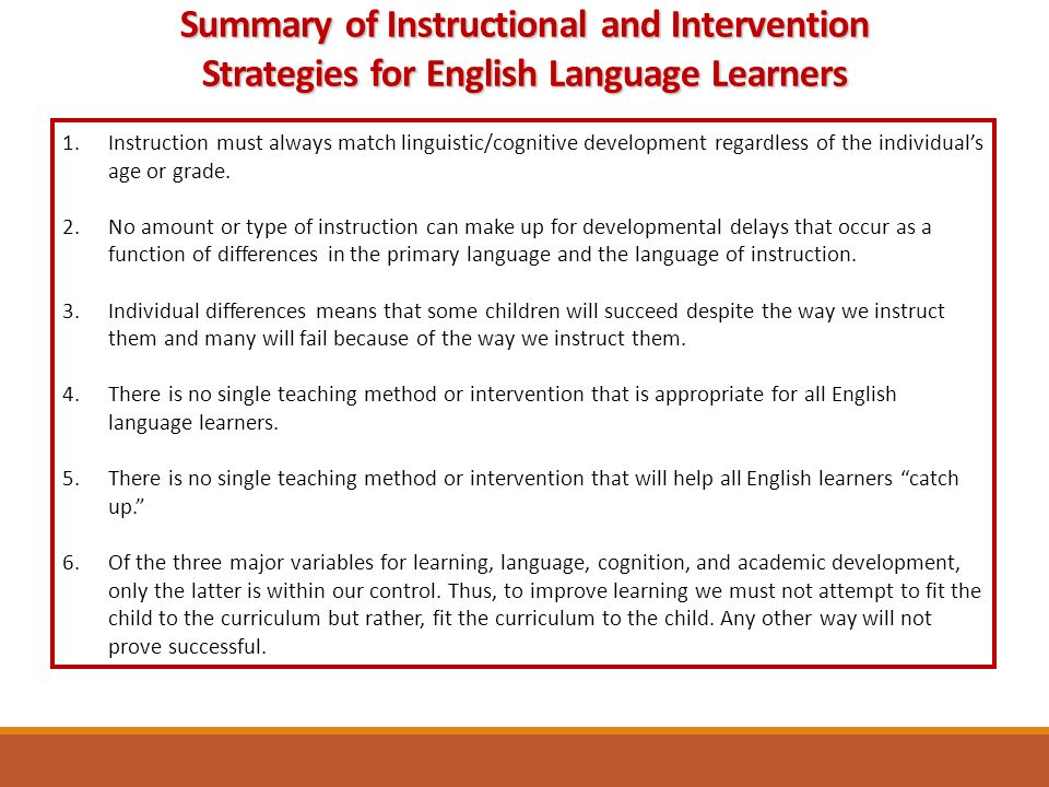Summary of Instructional and Intervention Strategies for English Language Learners 1.Instruction must always match linguistic/cognitive development regardless of the individual's age or grade.