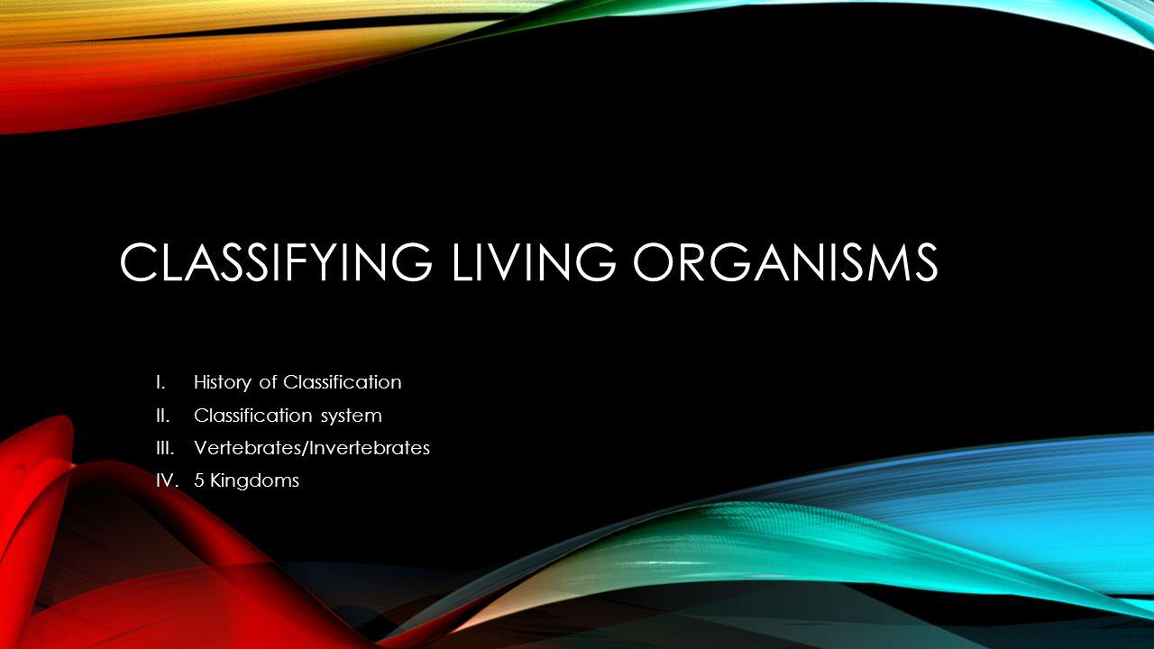 1 CLASSIFYING LIVING ORGANISMS I.History of Classification II.Classification system III.Vertebrates/Invertebrates IV.5 Kingdoms